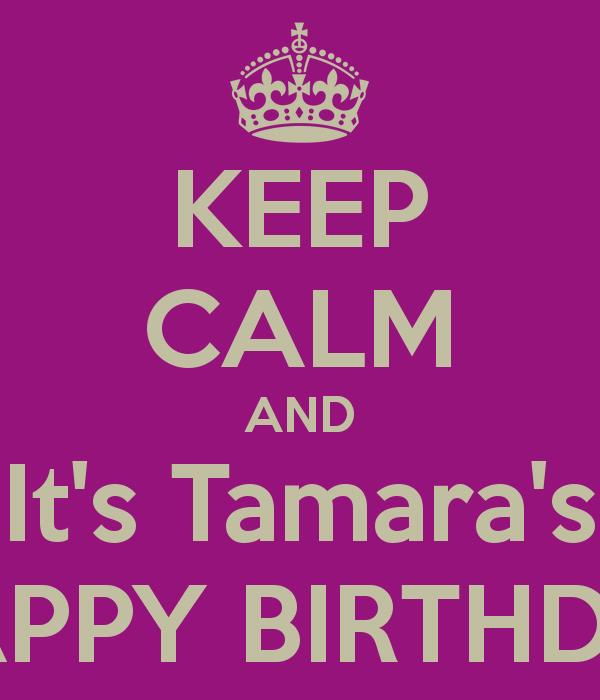 happy birthday tamara ; keep-calm-and-it-s-tamara-s-happy-birthday