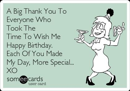 happy birthday thanks ; a-big-thank-you-to-everyone-who-took-the-time-to-wish-me-happy-birthday-each-of-you-made-my-day-more-special-xo-84296