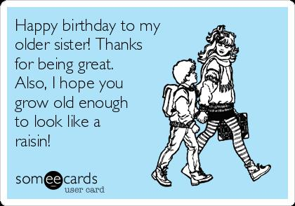 happy birthday to my older sister ; happy-birthday-to-my-older-sister-thanks-for-being-great-also-i-hope-you-grow-old-enough-to-look-like-a-raisin-5c7ca