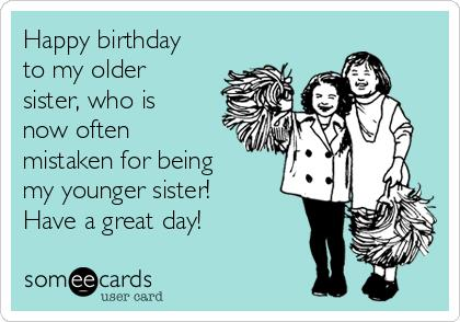 happy birthday to my older sister ; happy-birthday-to-my-older-sister-who-is-now-often-mistaken-for-being-my-younger-sister-have-a-great-day-199a6