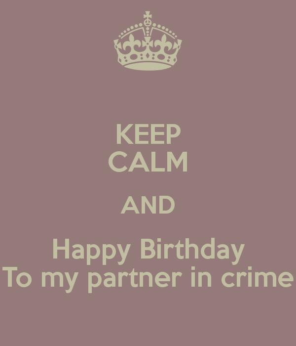 happy birthday to my partner in crime ; keep-calm-and-happy-birthday-to-my-partner-in-crime