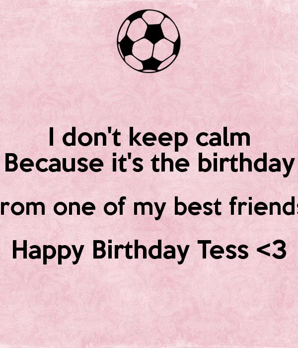 happy birthday to one of the best ; i-don-t-keep-calm-because-it-s-the-birthday-from-one-of-my-best-friends-happy-birthday-tess-3