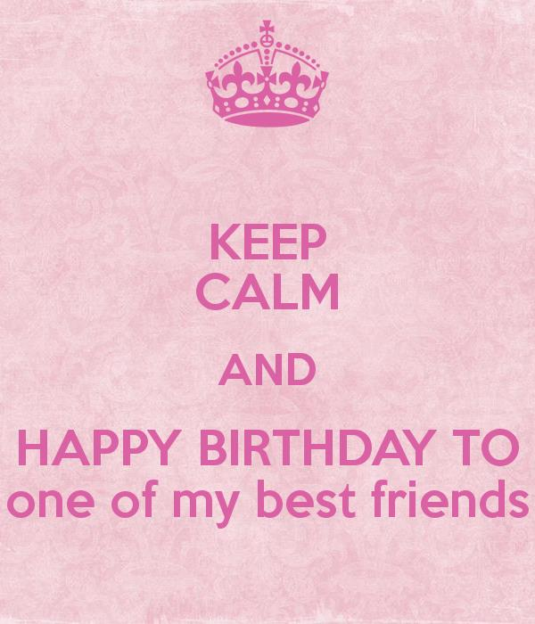 happy birthday to one of the best ; keep-calm-and-happy-birthday-to-one-of-my-best-friends