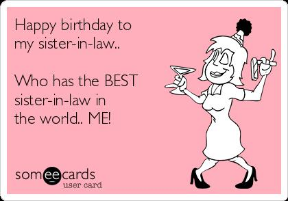 happy birthday to the best sister in law ; happy-birthday-to-my-sister-in-law-who-has-the-best-sister-in-law-in-the-world-me-b0b29
