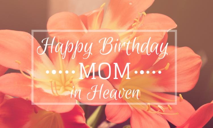 happy birthday to your mom in heaven ; birthday-wishes-for-mom-in-heaven-750x450