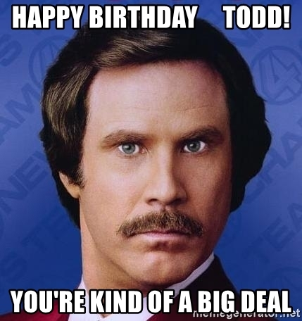 happy birthday todd meme ; happy-birthday-todd-youre-kind-of-a-big-deal