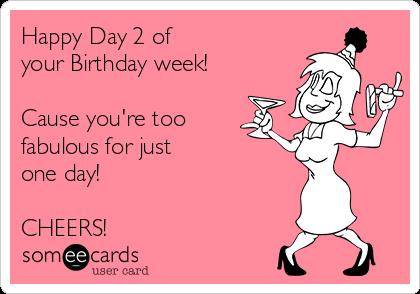 happy birthday week ; happy-day-2-of-your-birthday-week-cause-youre-too-fabulous-for-just-one-day-cheers-4df5f
