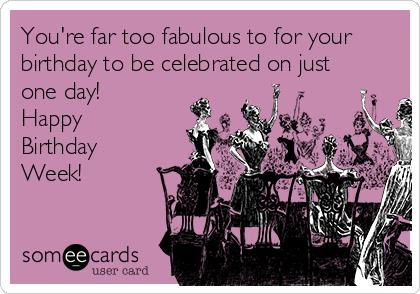 happy birthday week ; youre-far-too-fabulous-to-for-your-birthday-to-be-celebrated-on-just-one-day-happy-birthday-week-20798