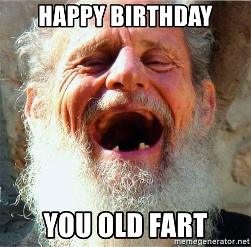 happy birthday you old fart ; 74383004