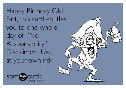 happy birthday you old fart ; happy-birthday-old-fart-this-card-entitles-you-to-one-whole-day-of-no-responsibility-disclaimer-use-at-your-own-risk-4b9d1