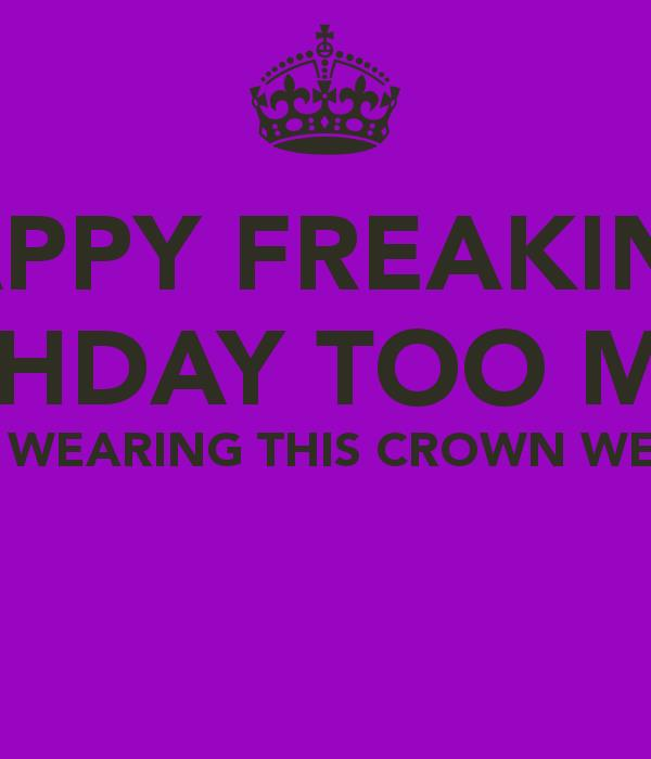 happy freaking birthday ; happy-freaking-birthday-too-me-i-m-wearing-this-crown-well