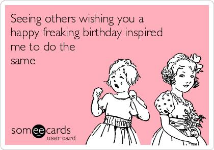 happy freaking birthday ; seeing-others-wishing-you-a-happy-freaking-birthday-inspired-me-to-do-the-same--4a3fc