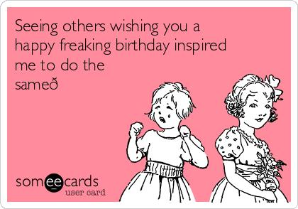 happy freaking birthday ; seeing-others-wishing-you-a-happy-freaking-birthday-inspired-me-to-do-the-same-32ba2