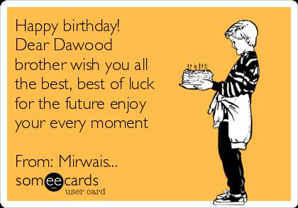 i wish you happy birthday and all the best ; happy-birthday-dear-dawood-brother-wish-you-all-the-best-best-of-luck-for-the-future-enjoy-your-every-moment-from-mirwais--e6762