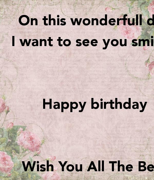 i wish you happy birthday and all the best ; on-this-wonderfull-day-i-want-to-see-you-smiling-happy-birthday-wish-you-all-the-best-have-a-nice-day