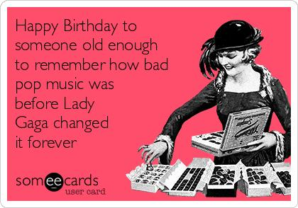 lady gaga birthday card ; happy-birthday-to-someone-old-enough-to-remember-how-bad-pop-music-was-before-lady-gaga-changed-it-forever-4b2f1