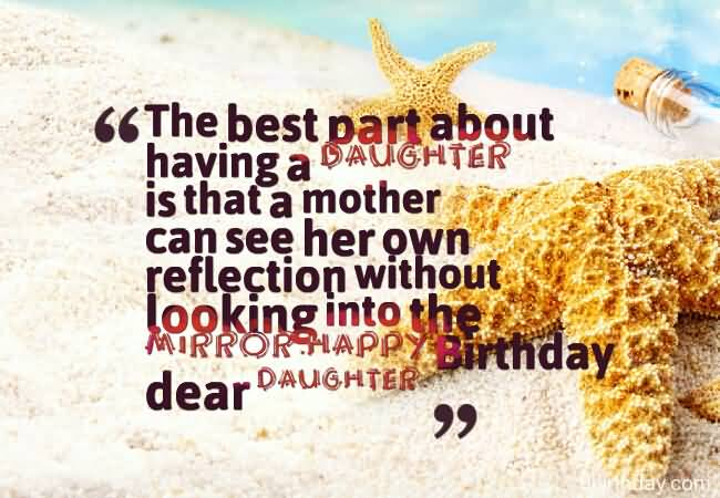 mother wish to her daughter birthday ; The-Best-Part-About-Having-A-Daughter-Is-That-A-Mother-Can-See-Happy-Birthday-Daughter