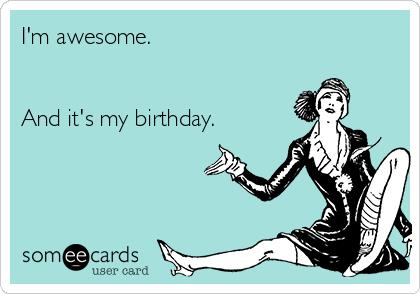 my birthday ecards ; im-awesome-and-its-my-birthday-8177e
