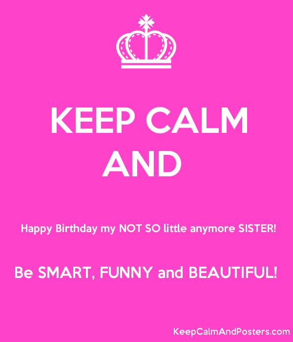 not happy birthday ; 5604169_keep_calm_and__happy_birthday_my_not_so_little_anymore_sister_be_smart_funny_and_beau