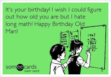 old man birthday card ; old-man-birthday-card-its-your-birthday-i-wish-i-could-figure-out-how-old-you-are-but-i-free