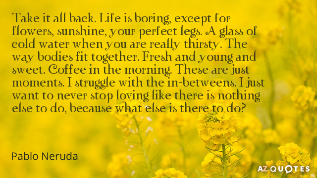 pablo neruda birthday poem ; Quotation-Pablo-Neruda-Take-it-all-back-Life-is-boring-except-for-flowers-86-57-46