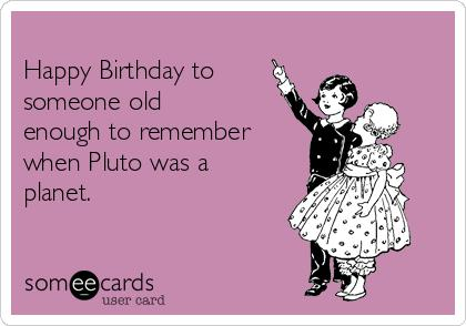 pluto birthday card ; -happy-birthday-to-someone-old-enough-to-remember-when-pluto-was-a-planet--ef630