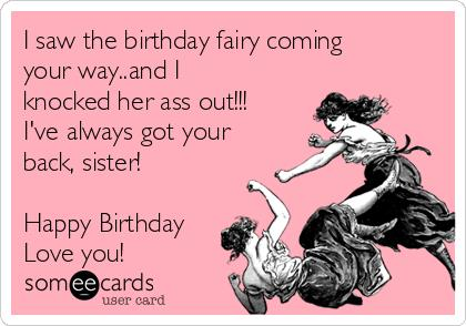 saw birthday card ; i-saw-the-birthday-fairy-coming-your-wayand-i-knocked-her-ass-out-ive-always-got-your-back-sister-happy-birthday-love-you-2635c
