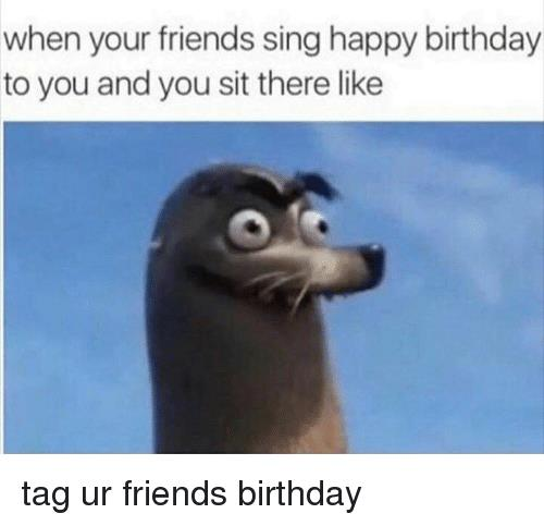 sing happy birthday to you ; when-your-friends-sing-happy-birthday-to-you-and-you-10473869
