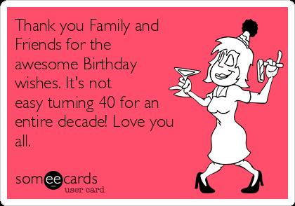 thank you birthday message to family ; thank-you-family-and-friends-for-the-awesome-birthday-wishes-its-not-easy-turning-40-for-an-entire-decade-love-you-all-54222