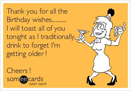 thank you birthday message to family ; thank-you-for-all-the-birthday-wishes-i-will-toast-all-of-you-tonight-as-i-traditionally-drink-to-forget-im-getting-older-cheers--66ece