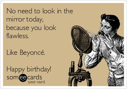 beyonce happy birthday card ; no-need-to-look-in-the-mirror-today-because-you-look-flawless-like-beyonc-happy-birthday-a84e4