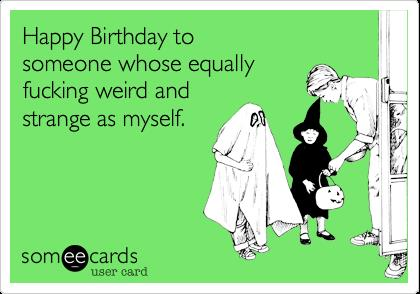 birthday card weird ; weird-birthday-cards-happy-birthday-to-someone-whose-equally-fucking-weird-and-strange-as-printable