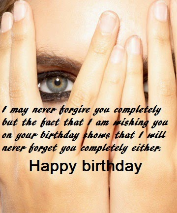 birthday message for your ex boyfriend ; I-May-Never-Forgive-You-completely-But-The-fact-That-I-Am-Wishing-You-Happy-Birthday