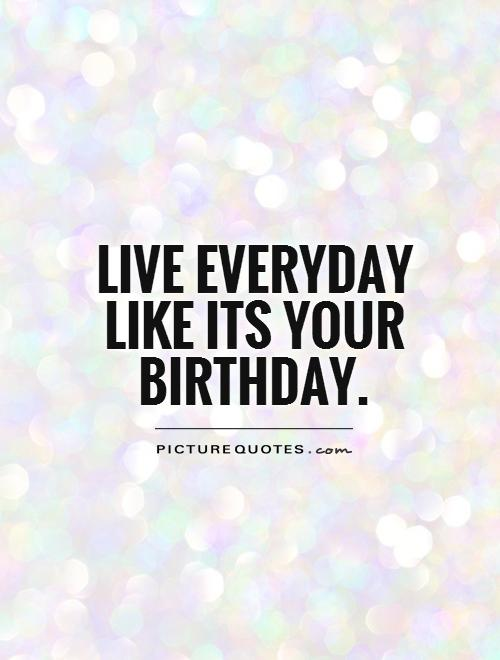 birthday picture quotes ; live-everyday-like-its-your-birthday-quote-1