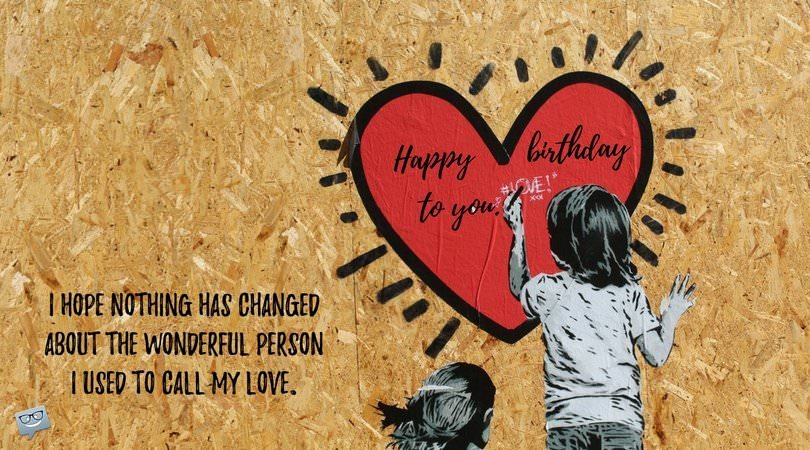 birthday poem for ex girlfriend ; I-hope-nothing-has-changed-about-the-wonderful-person-I-used-to-call-my-love