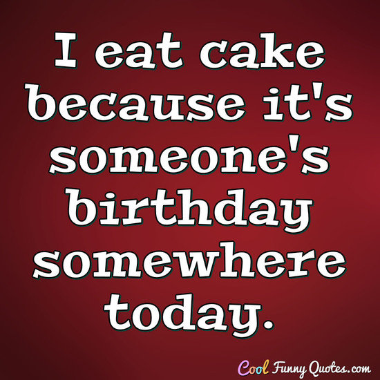 birthday today quotes ; i-eat-cake-because