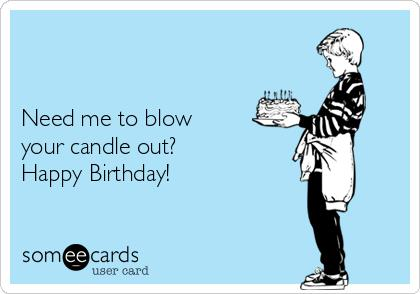 can i blow your birthday candle card ; -need-me-to-blow-your-candle-out-happy-birthday--27447