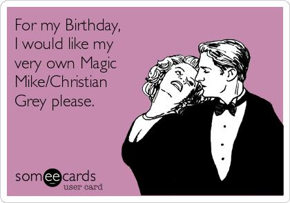 christian grey birthday card ; for-my-birthday-i-would-like-my-very-own-magic-mike-christian-grey-please-7a51e