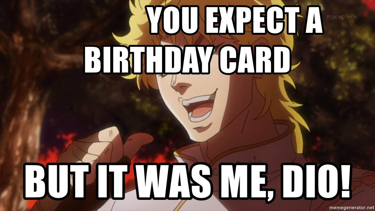 dio birthday card ; you-expect-a-birthday-card-but-it-was-me-dio