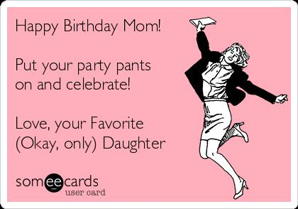 e card birthday mom ; happy-birthday-mom-put-your-party-pants-on-and-celebrate-love-your-favorite-okay-only-daughter-66388