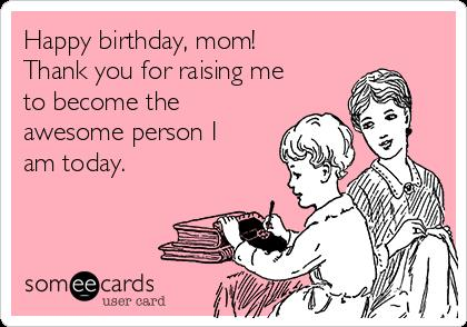 e card birthday mom ; happy-birthday-mom-thank-you-for-raising-me-to-become-the-awesome-person-i-am-today--fba72