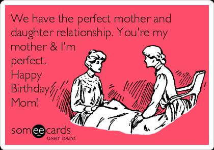 e card birthday mom ; we-have-the-perfect-mother-and-daughter-relationship-youre-my-mother-im-perfect-happy-birthday-mom-5a234
