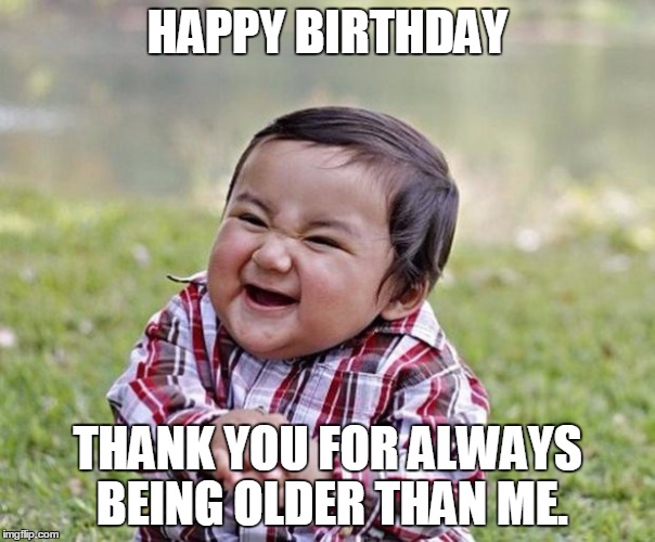funny happy birthday sister meme ; happy-birthday-thank-you-for-always-being-older-than-me-sister-meme