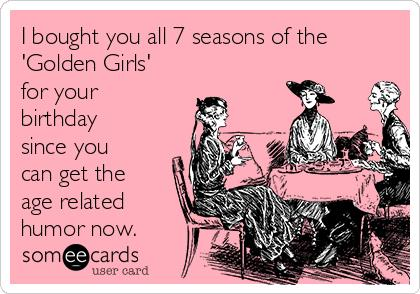 golden girls birthday card ; i-bought-you-all-7-seasons-of-the-golden-girls-for-your-birthday-since-you-can-get-the-age-related-humor-now-33778