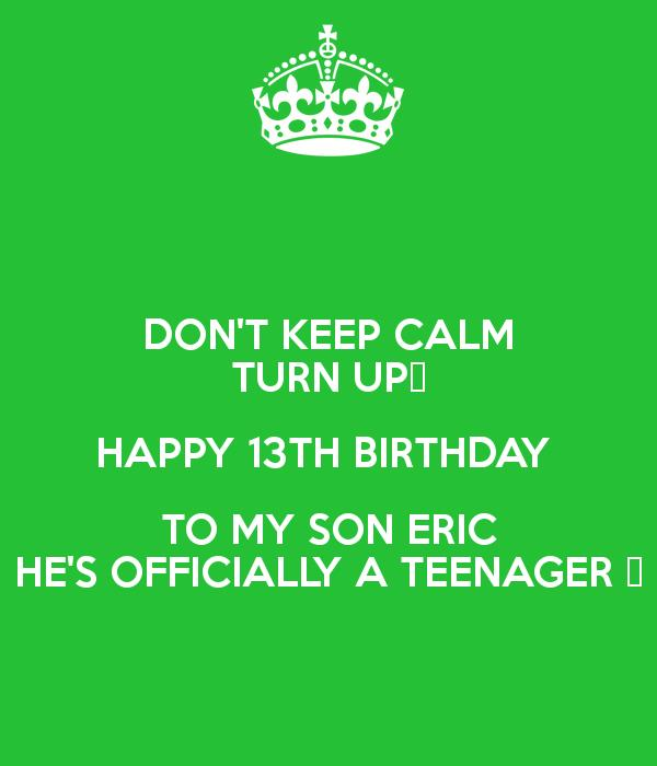 happy 13th birthday to my son ; don-t-keep-calm-turn-up-happy-13th-birthday-to-my-son-eric-he-s-officially-a-teenager