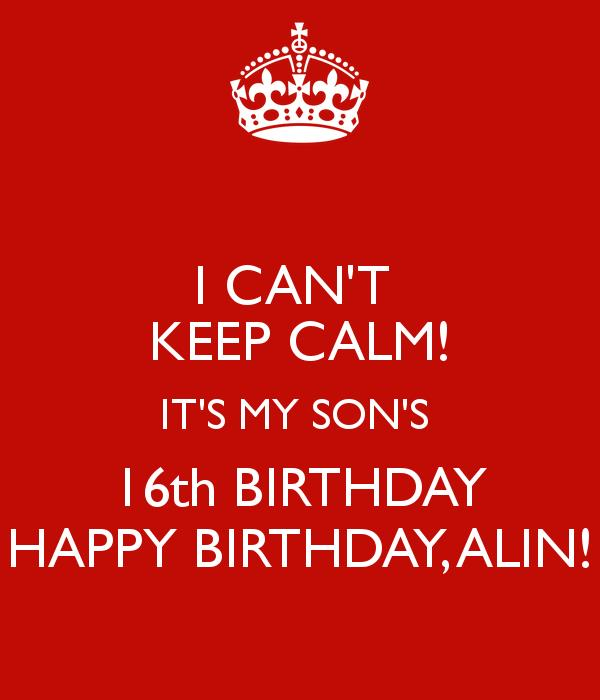 happy 16th birthday son ; i-can-t-keep-calm-it-s-my-son-s-16th-birthday-happy-birthday-alin