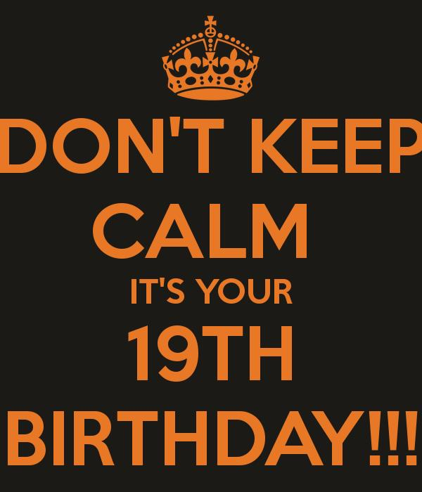 happy 19th birthday ; don-t-keep-calm-it-s-your-19th-birthday-4