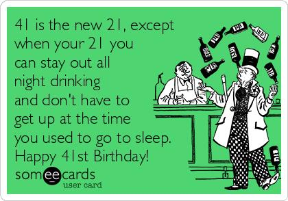 happy 41st birthday ; 41-is-the-new-21-except-when-your-21-you-can-stay-out-all-night-drinking-and-dont-have-to-get-up-at-the-time-you-used-to-go-to-sleep-happy-41st-birthday-c477d