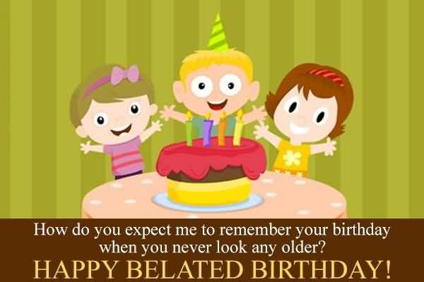 happy belated birthday sister ; Beautiful-How-Do-You-Expect-Me-To-Remember-Your-Birthday-When-You-Never-Look-Any-Older-Happy-Belated-Birthday-Wishes