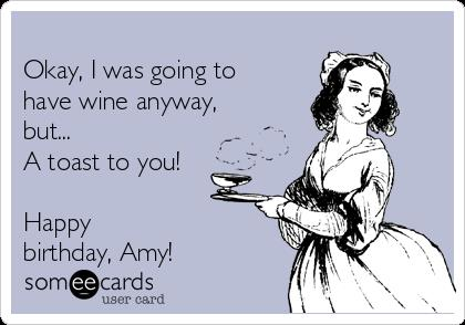 happy birthday amy ; -okay-i-was-going-to-have-wine-anyway-but-a-toast-to-you-happy-birthday-amy-51c59
